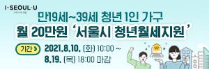 만19세부터 39세 청년 1인 가구 월 20만원 서울시  청년월세지원 기간 2021년 8월 10일 화요일 10시부터 8월 19일 목요일 18시 마감