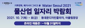 기후변화 메가시티 그리고 물 water seoul 2021 물산업 일자리 박람회 2021년 10월 7일 목요일부터 8일 금요일까지 동대문디자인플라자 어울림광장 온라인 채용관 10월 31일까지