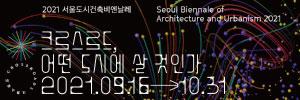 2021 도시건축비엔날레 seoul biennale of architecture and urbanism 2021 크로스로드 어떤 도시에 살 것인가 2021년 9월 16일부터 10월 31일까지